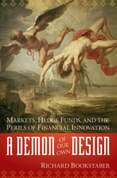 Richard Bookstaber: A Demon of Our Own Design: Markets, Hedge Funds, and the Perils of Financial Innovation