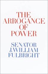 J. William Fulbright: The Arrogance of Power