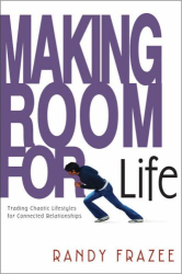 Randy Frazee: Making Room for Life : Trading Chaotic Lifestyles for Connected Relationships