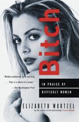 Elizabeth Wurtzel: Bitch: In Praise of Difficult Women
