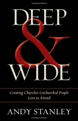 Andy Stanley: Deep & Wide: Creating Churches Unchurched People Love to Attend