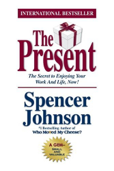 Spencer Johnson: The Present : The Gift That Makes You Happier And More Successful At Work And In Life, Today!