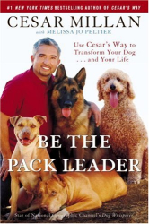 Cesar Millan: Be the Pack Leader: Use Cesar's Way to Transform Your Dog . . . and Your Life