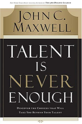 John C. Maxwell: Talent Is Never Enough: Discover the Choices That Will Take You Beyond Your Talent