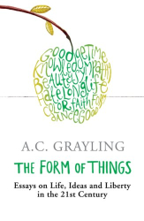 A.C. Grayling: The Form of Things: Essays on Life, Ideas and Liberty