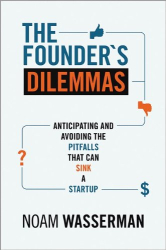 Noam Wasserman: The Founder's Dilemmas: Anticipating and Avoiding the Pitfalls That Can Sink a Startup (Kauffman Foundation Series on Innovation and Entrepreneurship)