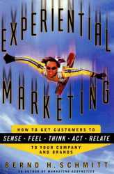 Bernd H. Schmitt: Experiential Marketing: How to Get Customers to Sense, Feel, Think, Act, Relate