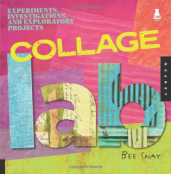 Bee Shay: Collage Lab: Experiments, Investigations, and Exploratory Projects (Lab Series)