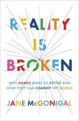 Jane McGonigal: Reality Is Broken: Why Games Make Us Better and How They Can Change the World