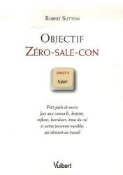 Robert Sutton: Objectif Zéro-sale-con : Petit guide de survie face aux connards, despotes, enflures, harceleurs, trous du cul et autres personnes nuisibles qui sévissent au travail