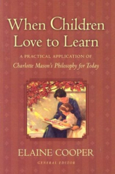 : When Children Love to Learn: A Practical Application of Charlotte Mason's Philosophy for Today