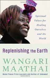 Wangari Maathai: Replenishing the Earth: Spiritual Values for Healing Ourselves and the World