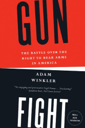 Adam Winkler: Gunfight: The Battle Over the Right to Bear Arms in America