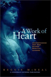 Reggie McNeal: A Work of Heart : Understanding How God Shapes Spiritual Leaders