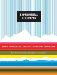 Nato Thompson: Experimental Geography: Radical Approaches to Landscape, Cartography, and Urbanism
