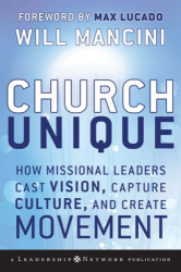 Will Mancini: Church Unique: How Missional Leaders Cast Vision, Capture Culture, and Create Movement (J-B Leadership Network Series)