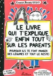 Françoize Boucher: Le livre qui t'explique enfin tout sur les parents : Pourquoi ils te font manger des légumes et tout le reste