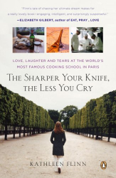 Kathleen Flinn: The Sharper Your Knife, the Less You Cry: Love, Laughter, and Tears in Paris at the World's Most Famous Cooking School