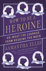 Samantha Ellis: How to Be a Heroine: Or, What I've Learned from Reading too Much (Vintage Original)