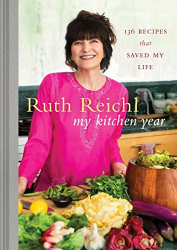 Ruth Reichl: My Kitchen Year: 136 Recipes That Saved My Life