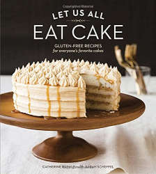 Catherine Ruehle: Let Us All Eat Cake: Gluten-Free Recipes for Everyone's Favorite Cakes