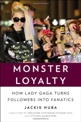 Jackie Huba: Monster Loyalty: How Lady Gaga Turns Followers into Fanatics