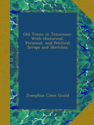 Josephus Conn Guild: Old Times in Tennessee: With Historical, Personal, and Political Scraps and Sketches