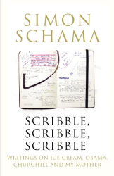 Simon Schama: Scribble, Scribble, Scribble: Writing on Politics, Ice Cream, Churchill and My Mother