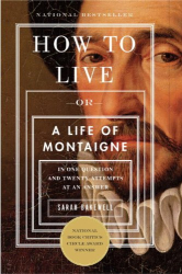 Sarah Bakewell: How to Live: Or A Life of Montaigne in One Question and Twenty Attempts at an Answer