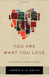 James K. A. Smith: You Are What You Love: The Spiritual Power of Habit