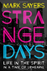 Mark Sayers: Strange Days: Life in the Spirit in a Time of Upheaval