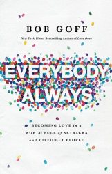 Bob Goff: Everybody, Always: Becoming Love in a World Full of Setbacks and Difficult People