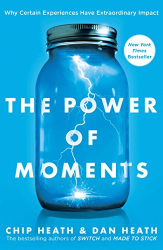 Chip Heath: The Power of Moments: Why Certain Experiences Have Extraordinary Impact