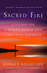 Ronald Rolheiser: Sacred Fire: A Vision for a Deeper Human and Christian Maturity