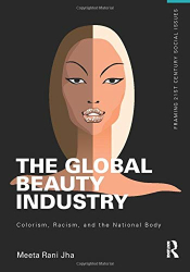 Meeta Jha: The Global Beauty Industry: Colorism, Racism, and the National Body (Framing 21st Century Social Issues)