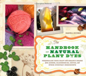 Sasha Duerr: The Handbook of Natural Plant Dyes: Personalize Your Craft with Organic Colors from Acorns, Blackberries, Coffee, and Other Everyday Ingredients