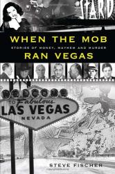 Steve Fischer: When the Mob Ran Vegas: Stories of Money, Mayhem and Murder