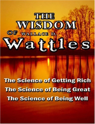 Wallace D. Wattles: The Wisdom of Wallace D. Wattles - Including: The Science of Getting Rich, The Science of Being Great & The Science of Being Well