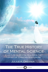 Julius A. Dresser: The True History of Mental Science: A Lecture on Mental Healing in the Context of Christian Spiritualism