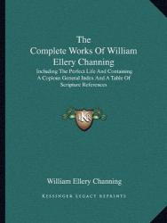William Ellery Channing: The Complete Works Of William Ellery Channing: Including The Perfect Life And Containing A Copious General Index And A Table Of Scripture References
