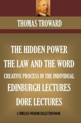 Thomas Troward: Five Book Collection: The Hidden Power, The Law And The Word, Edinburgh & Dore Lectures, The Creative Process In The Individual (Timeless Wisdom Collection)
