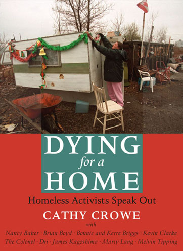 "Dying for a Home  Homeless Activists Speak Out:  Cathy Crowe always wanted to be a nurse but she never planned to be a street nurse-a title she continues to use to evoke the horror of homelessness in a rich country like Canada. In ""Dying for a Home"" Crowe brings us the voices of ten homeless activists advocating for change. The word homeless conjures many stereotypes, but rarely does it suggest bravery, courage, charisma, or intelligence, qualities demonstrated by each of these determined individuals. The contents of Crowe's nursing bag reveal the hard truth of her specialty. Her vitamins will not prevent the white plague of tuberculosis from taking another life. The duct tape to fix a cardboard shelter, or the bus ticket to get an elderly man to a hot air grate, will not ensure a peaceful night of safety and sleep. Crowe's experience has taught her that the only thing homeless people have in common is being de-housed and forced to live in conditions of poverty. It is this first-hand experience with the disgrace of homelessness that turned her into a housing advocate and introduced her to the ten contributors to ""Dying for a Home."" - Sarah Polley"