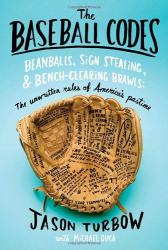 Jason Turbow: The Baseball Codes: Beanballs, Sign Stealing, and Bench-Clearing Brawls: The Unwritten Rules of America's Pastime