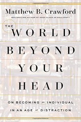 Matthew B. Crawford: The World Beyond Your Head: On Becoming an Individual in an Age of Distraction