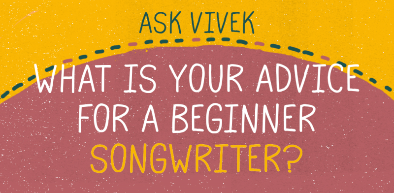 Ask Vivek - What Is Your Advice For A Beginner Songwriter